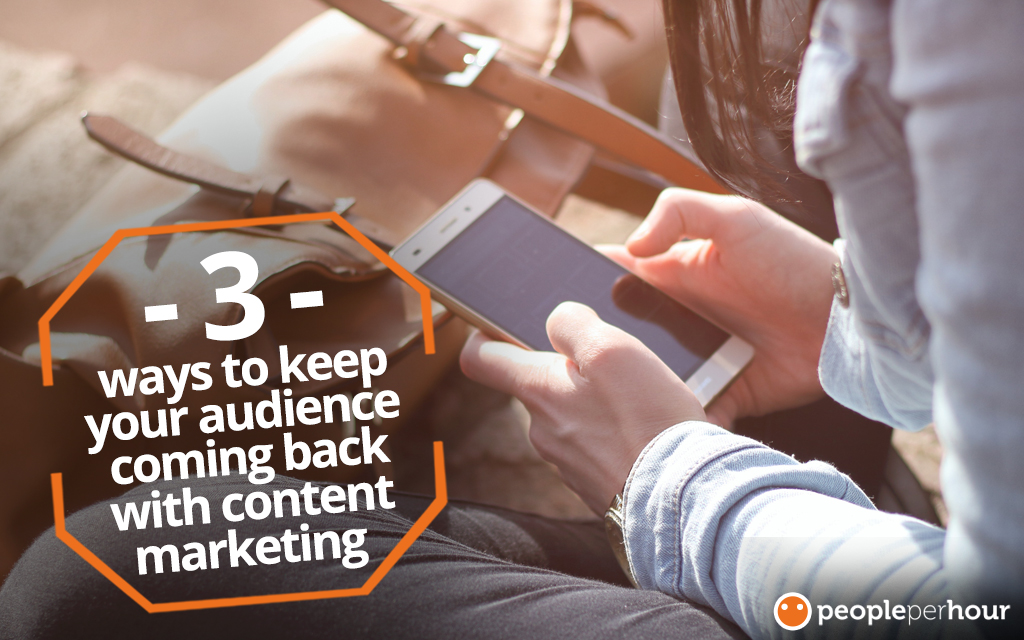 3 ways to keep your audience coming back for more with content marketing