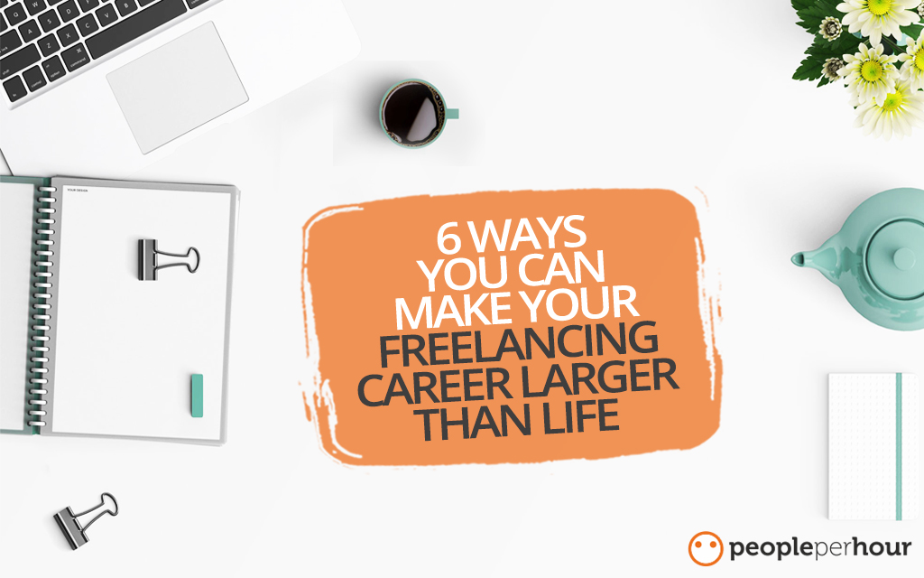 6 Ways You Can Make Your Freelancing Career Larger Than Life